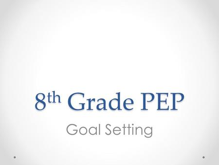 8 th Grade PEP Goal Setting. Overview 1.Introduce 4-year planning document and use example HS course catalog to help complete academic course selections.