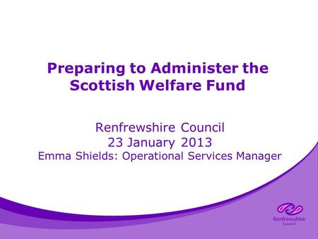 Preparing to Administer the Scottish Welfare Fund Renfrewshire Council 23 January 2013 Emma Shields: Operational Services Manager.