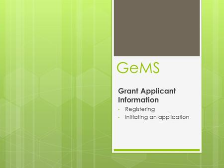 GeMS Grant Applicant Information Registering Initiating an application.