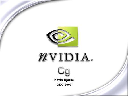 "Cg Kevin Bjorke GDC 2003. NVIDIA CONFIDENTIAL A Whole New World with Cg Graphics Program Written in Cg ""C"" for Graphics Compiled & Optimized Low Level,"