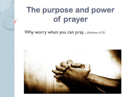 The purpose and power of prayer Why worry when you can pray... (Matthew 6: 25)