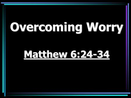 "Overcoming Worry Matthew 6:24-34. Phil. 4:6 ""Be careful for nothing; but in every thing by prayer and supplication with thanksgiving let your requests."