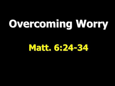 "Overcoming Worry Matt. 6:24-34. ""Be anxious for nothing, but in everything by prayer and supplication, with thanksgiving, let your requests be made known."