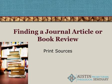 Finding a Journal Article or Book Review Print Sources.
