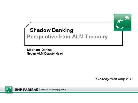Shadow Banking Perspective from ALM Treasury Stéphane Denise Group ALM Deputy Head Tuesday 15th May 2012.