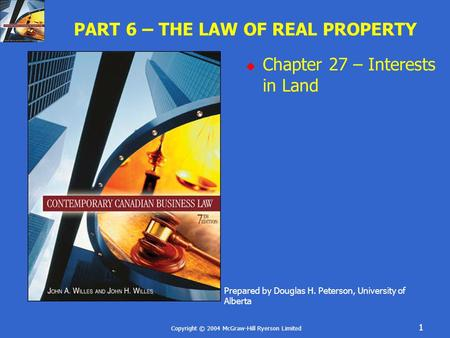 Copyright © 2004 McGraw-Hill Ryerson Limited 1 PART 6 – THE LAW OF REAL PROPERTY  Chapter 27 – Interests in Land Prepared by Douglas H. Peterson, University.