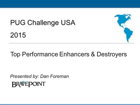 1 PUG Challenge Americas 2015 Click to edit Master title style PUG Challenge USA 2015 Top Performance Enhancers & Destroyers Presented by: Dan Foreman.