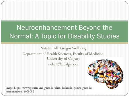 Natalie Ball; Gregor Wolbring Department of Health Sciences, Faculty of Medicine, University of Calgary Neuroenhancement Beyond the.