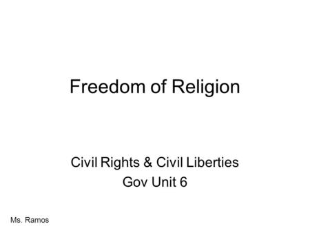 Freedom of Religion Civil Rights & Civil Liberties Gov Unit 6 Ms. Ramos.