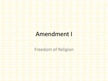 "Amendment I Freedom of Religion. ""Congress shall make no law respecting an establishment of religion or prohibiting the free exercise there of"" Two."
