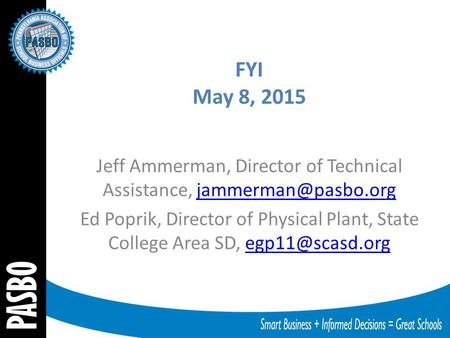 FYI May 8, 2015 Jeff Ammerman, Director of Technical Assistance, Ed Poprik, Director of Physical Plant, State College.