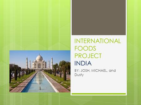 INTERNATIONAL FOODS PROJECT <strong>INDIA</strong> BY: JOSH, MICHAEL, and Dusty.