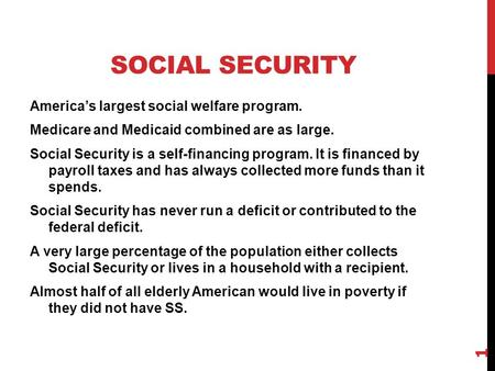 SOCIAL SECURITY America's largest social welfare program. Medicare and Medicaid combined are as large. Social Security is a self-financing program. It.