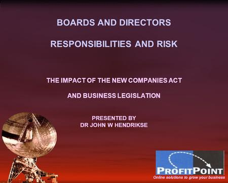 BOARDS AND DIRECTORS RESPONSIBILITIES AND RISK THE IMPACT OF THE NEW COMPANIES ACT AND BUSINESS LEGISLATION PRESENTED BY DR JOHN W HENDRIKSE Online solutions.
