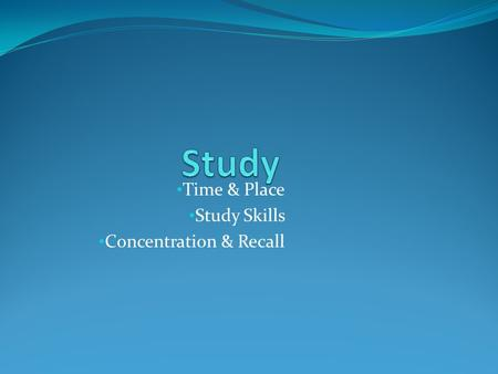Time & Place Study Skills Concentration & Recall.