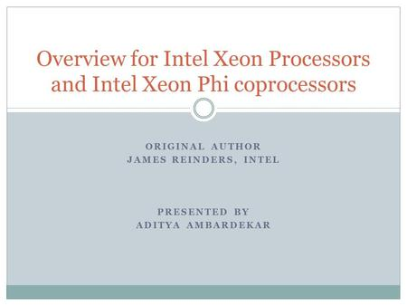 ORIGINAL AUTHOR JAMES REINDERS, INTEL PRESENTED BY ADITYA AMBARDEKAR Overview for Intel Xeon Processors and Intel Xeon Phi coprocessors.