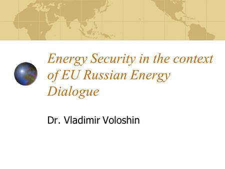 Energy Security in the context of EU Russian Energy Dialogue Dr. Vladimir Voloshin.