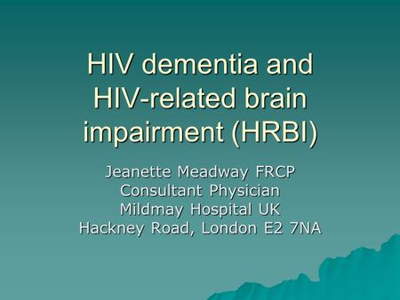 HIV dementia and HIV-related brain impairment (HRBI) Jeanette Meadway FRCP Consultant Physician Mildmay Hospital UK Hackney Road, London E2 7NA.