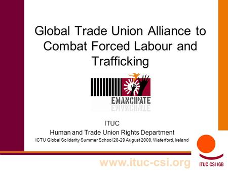 Global Trade Union Alliance to Combat Forced Labour and Trafficking ITUC Human and Trade Union Rights Department ICTU Global Solidarity Summer School 28-29.