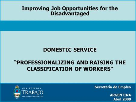 "DOMESTIC SERVICE DOMESTIC SERVICE ""PROFESSIONALIZING AND RAISING THE CLASSIFICATION OF WORKERS"" Secretaría de Empleo ARGENTINA Abril 2008 Improving Job."