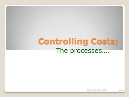 Controlling Costs; The processes…. Gilbert Noussitou 2006 L3-1.