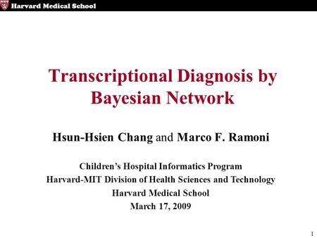 1 Harvard Medical School Transcriptional Diagnosis by Bayesian Network Hsun-Hsien Chang and Marco F. Ramoni Children's Hospital Informatics Program Harvard-MIT.