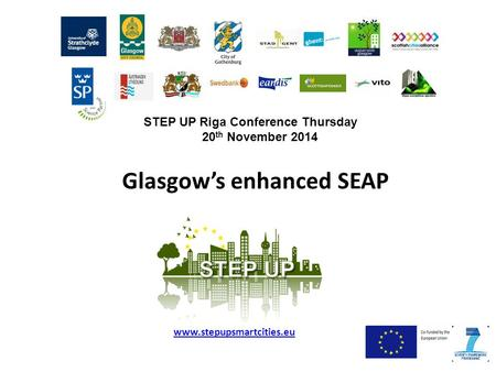 Glasgow's enhanced SEAP www.stepupsmartcities.eu STEP UP Riga Conference Thursday 20 th November 2014.