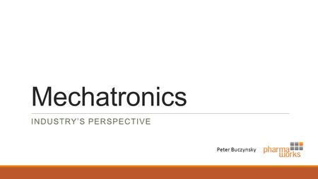 Mechatronics INDUSTRY'S PERSPECTIVE Peter Buczynsky.