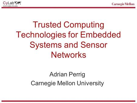 Trusted Computing Technologies for Embedded Systems and Sensor Networks Adrian Perrig Carnegie Mellon University.