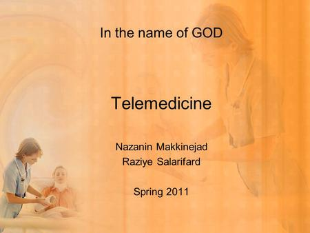 In the name of GOD Telemedicine Nazanin Makkinejad Raziye Salarifard Spring 2011.