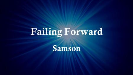Failing Forward Samson. Judges 16:23 (NIV) Now the rulers of the Philistines assembled to offer a great sacrifice to Dagon their god and to celebrate,
