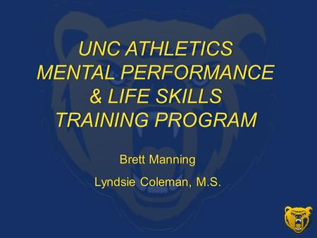 UNC ATHLETICSUNC ATHLETICS MENTAL PERFORMANCEMENTAL PERFORMANCE & LIFE SKILLS& LIFE SKILLS TRAINING PROGRAMTRAINING PROGRAM Brett ManningBrett Manning.