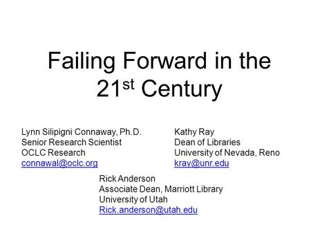Failing Forward in the 21 st Century Lynn Silipigni Connaway, Ph.D. Senior Research Scientist OCLC Research Kathy Ray Dean of Libraries.
