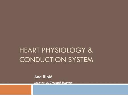 HEART PHYSIOLOGY & CONDUCTION SYSTEM Ana Ribić Mentor: A. Žmegač Horvat.
