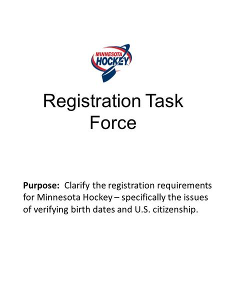 Registration Task Force Purpose: Clarify the registration requirements for Minnesota Hockey – specifically the issues of verifying birth dates and U.S.
