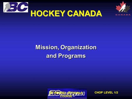 CHOP LEVEL 1/2 CF HOCKEY OFFICIALS COURSE HOCKEY CANADA Mission, Organization and Programs Mission, Organization and Programs.