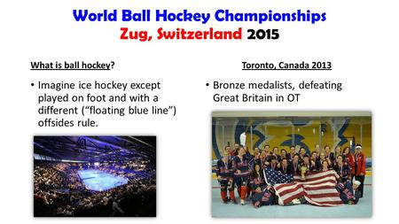"World Ball Hockey Championships Zug, Switzerland 2015 What is ball hockey? Imagine ice hockey except played on foot and with a different (""floating blue."