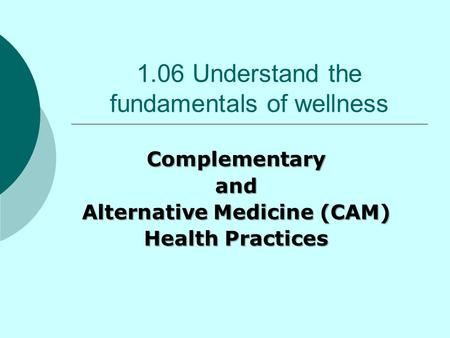 1.06 Understand the fundamentals of wellness Complementaryand Alternative Medicine (CAM) Health Practices.