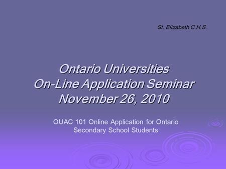Ontario Universities On-Line Application Seminar November 26, 2010 St. Elizabeth C.H.S. OUAC 101 Online Application for Ontario Secondary School Students.