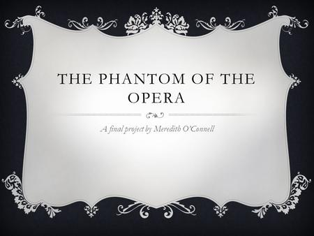 THE PHANTOM OF THE OPERA A final project by Meredith O'Connell.