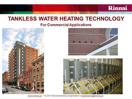 © 2011 Rinnai America Corporation TANKLESS WATER HEATING TECHNOLOGY For Commercial.