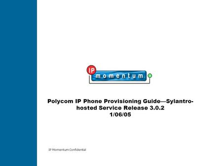 IP Momentum Confidential Polycom IP Phone Provisioning Guide—Sylantro- hosted Service Release 3.0.2 1/06/05.