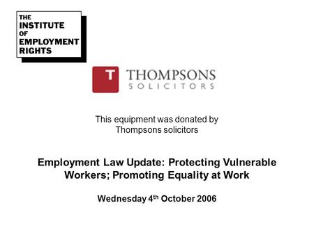 This equipment was donated by Thompsons solicitors Employment Law Update: Protecting Vulnerable Workers; Promoting Equality at Work Wednesday 4 th October.