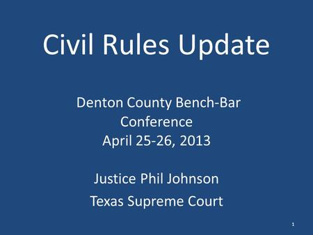 Civil Rules Update Denton County Bench-Bar Conference April 25-26, 2013 Justice Phil Johnson Texas Supreme Court 1.