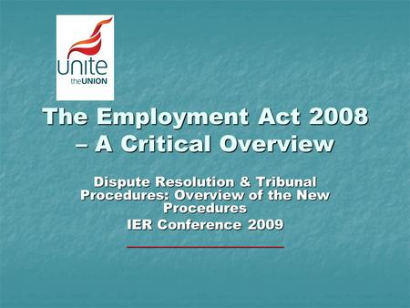 The Employment Act 2008 – A Critical Overview Dispute Resolution & Tribunal Procedures: Overview of the New Procedures IER Conference 2009 _______________________.