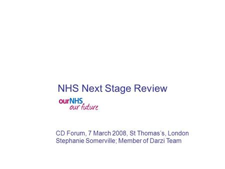 CD Forum, 7 March 2008, St Thomas's, London Stephanie Somerville; Member of Darzi Team NHS Next Stage Review.