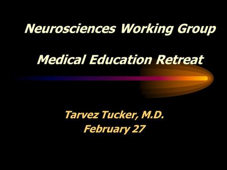 Neurosciences Working Group Medical Education Retreat Tarvez Tucker, M.D. February 27.