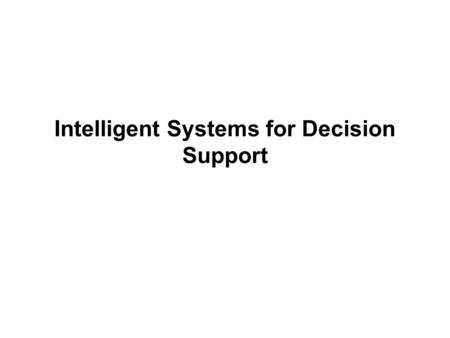 Intelligent Systems for Decision Support. Intelligent techniques for enhancing decision making Many based on artificial intelligence (AI) Computer-based.