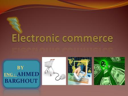 BY ENG : AHMED BARGHOUT Electronic commerce Electronic commerce, commonly known as e- commerce or eCommerce, consists of the buying and selling of products.