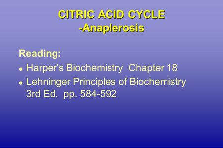 CITRIC ACID CYCLE -Anaplerosis Reading: l Harper's Biochemistry Chapter 18 l Lehninger Principles of Biochemistry 3rd Ed. pp. 584-592.